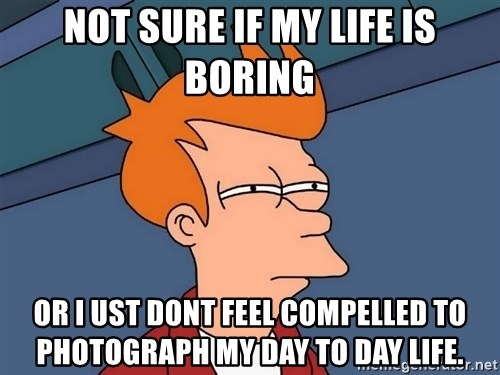 Futurama Fry - Not sure if my life is boring or i ust dont feel compelled to photograph my day to day life.