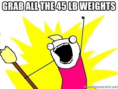 X ALL THE THINGS - Grab all the 45 lb weights