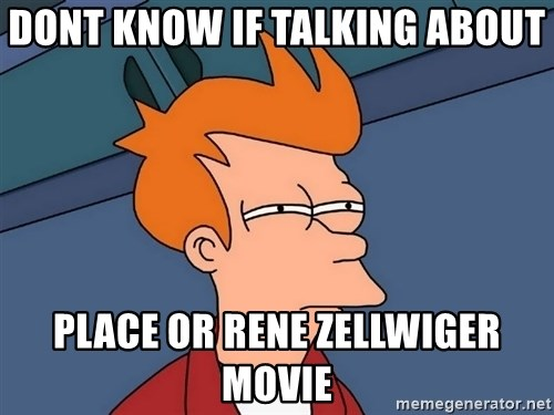 Futurama Fry - dont know if talking about place or rene zellwiger movie