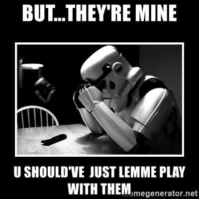 Sad Trooper - But...they're mine u should've  just lemme play with them