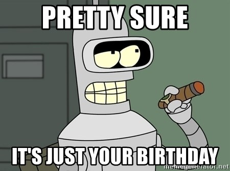 Typical Bender - Pretty sure it's just your birthday