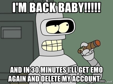 Typical Bender - I'm Back BabY!!!!! And in 30 minutes i'll get emo again and delete my account....