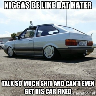 treiquilimei - niggas be like dat hater talk so much shit and can't even get his car fixed