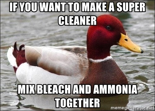 Malicious advice mallard - If you want to make a super cleaner Mix bleach and AMMONIA together