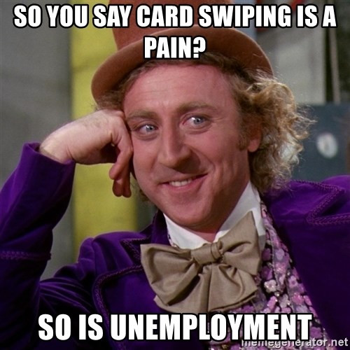 Willy Wonka - So you say card swiping is a pain? So is unemployment