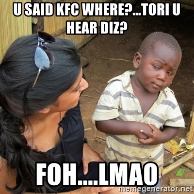 skeptical black kid - U SAID KFC WHERE?...TORI U HEAR DIZ? FOH....LMAO