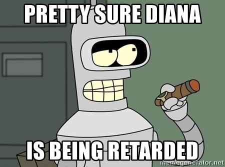 Typical Bender - pRETTY SURE dIANA  IS BEING REtARDED