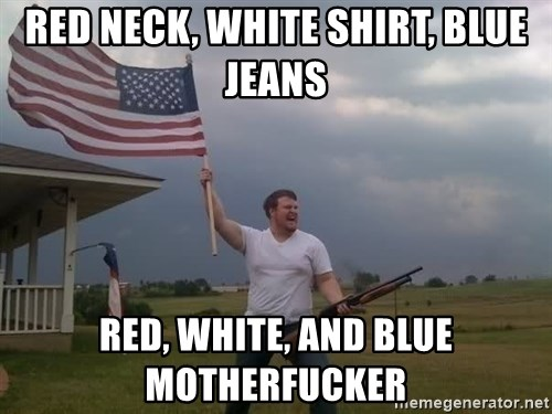 red neck white shirt blue jeans red white and blue motherfucker red neck, white shirt, blue jeans red, white, and blue,Blue Jeans Meme