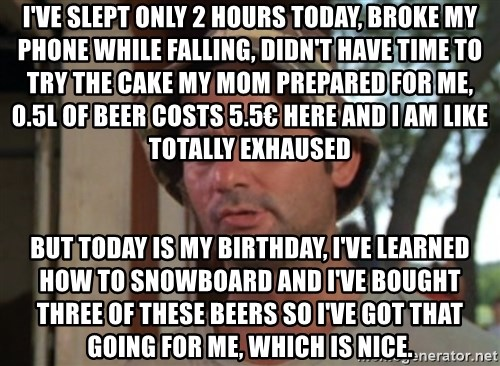 So I got that going on for me, which is nice - I've slept only 2 hours today, broke my phone while falling, didn't have time to try the cake my mom prepared for me, 0.5l of beer costs 5.5€ here and i am like totally exhaused but today is my birthday, i've learned how to snowboard and i've bought three of these beers so i've got that going for me, which is nice.