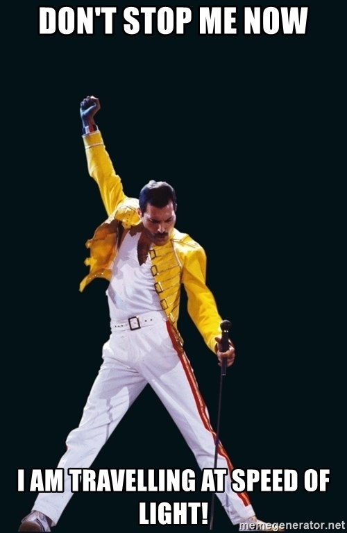 dont stop me now i am travelling at speed of light don't stop me now i am travelling at speed of light! freddie,Don T Stop Me Now Meme