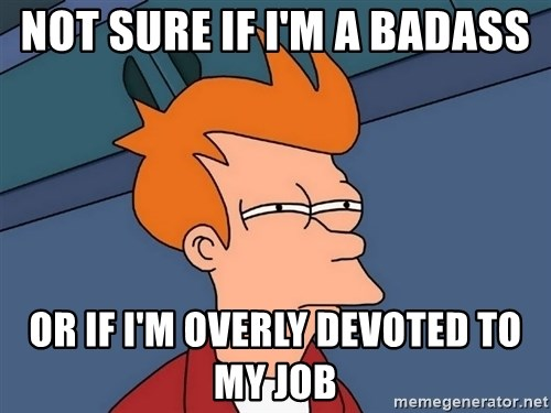 Futurama Fry - Not sure if i'm a badass or if i'm overly devoted to my job