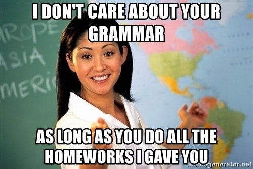 unhelpful teacher - I don't care about your GRAMMAR as long as you do all the homeworks I gave you