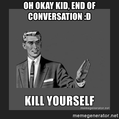 kill yourself guy - oh okay kid, end of conversation :D