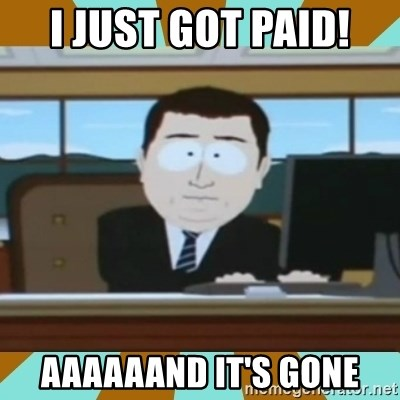 And it's gone - I just got paid! Aaaaaand it's gone