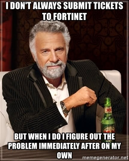 The Most Interesting Man In The World - I don't always submit tickets to fortinet but when I do I figure out the problem immediately after on my own