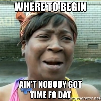 Ain't Nobody got time fo that - Where to begin ain't nobody got            time fo dat