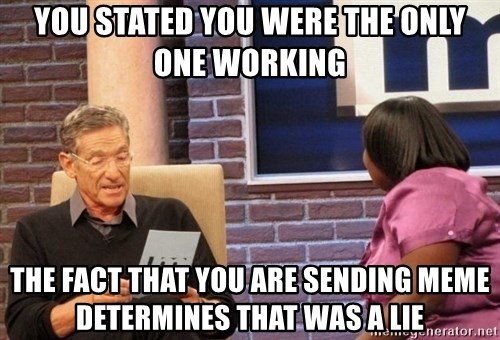 Maury Lie Detector - You stated you were the only one working The fact that you are sending MEME determines that was a lie