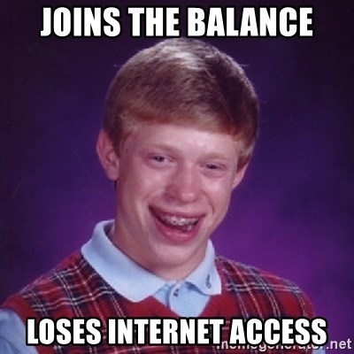 Bad Luck Brian - joins the balance loses internet access