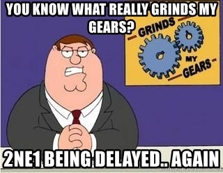 Grinds My Gears Peter Griffin - you know what really grinds my gears? 2ne1 being delayed.. again