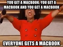 giving oprah - You get a macbook, you get a macbook and you get a macbook everyone gets a macbook