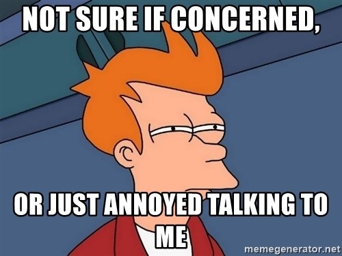 Futurama Fry - Not sure if concerned, or just annoyed talking to me