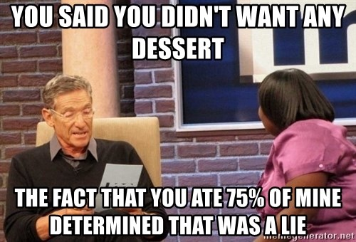 Maury Lie Detector - you said you didN't want any dessert  the fact that you ate 75% of mine determined that was a lie