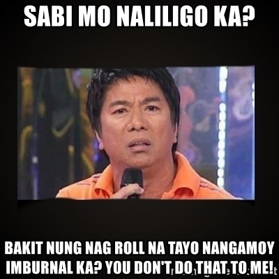 Willie Revillame me - Sabi mo naliligo ka? Bakit nung nag roll na tayo nangamoy imburnal ka? You don't do that to me!