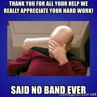 Picard facepalm  - thank you for all your help we really appreciate your hard work! Said no band ever