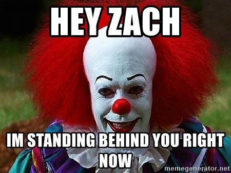 Pennywise the Clown - hey zach im standing behind you right now