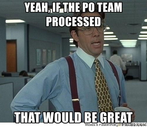 That would be great - yeah, if the po team processed that would be great