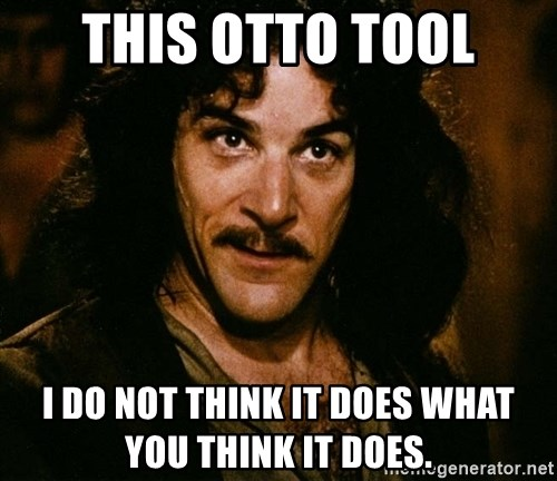 Inigo Montoya - This Otto tool I do not think it does what you think it does.
