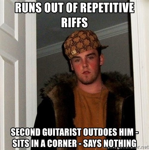Scumbag Steve - RUNS OUT OF REPETITIVE RIFFS SECOND GUITARIST OUTDOES HIM - SITS IN A CORNER - SAYS NOTHING