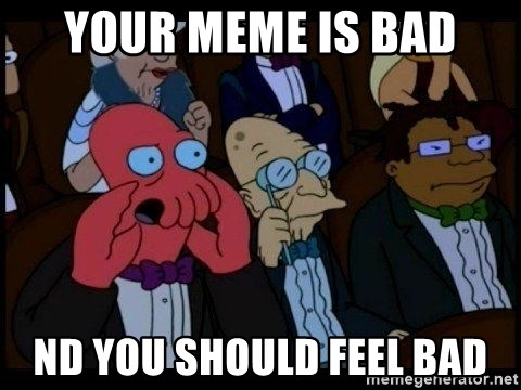 Zoidberg - Your meme is bad nd you should feel bad