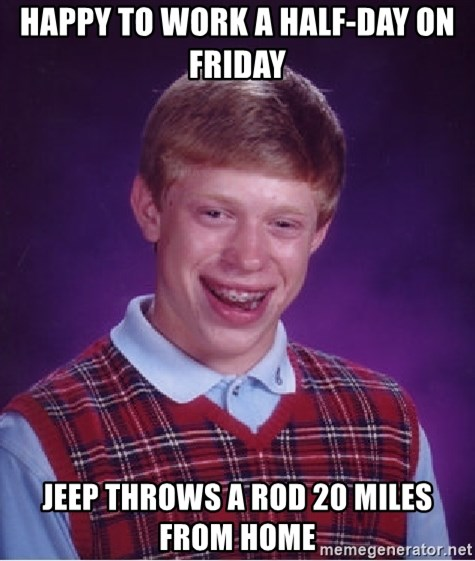 Bad Luck Brian - happy to work a half-day on friday jeep throws a rod 20 miles from home