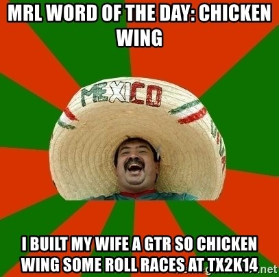 Mexico - MRL WORD OF THE DAY: chicken wing I built my wife a GTR so chicken wing some roll races at TX2K14