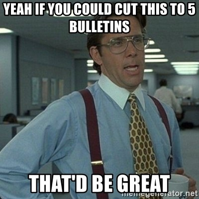 Yeah that'd be great... - Yeah if you could cut this to 5 Bulletins that'd be great
