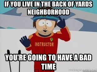 You're Going To Have A Bad Time - If you live in the back of yards neighborhood you're going to have a bad time