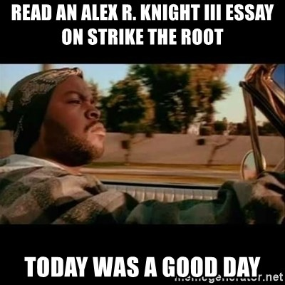 Ice Cube- Today was a Good day - Read an alex R. Knight III essay on Strike the root Today was a good day