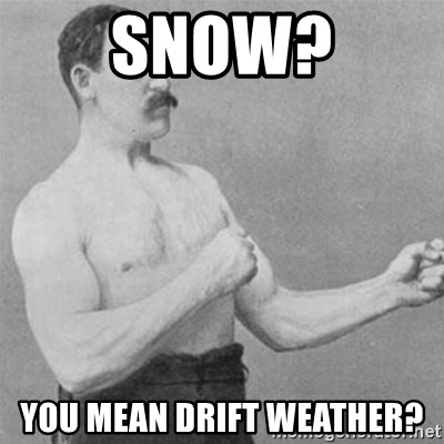 overly manlyman - Snow? you mean drift weather?