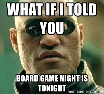 What if I told you / Matrix Morpheus - What if i told you                  board game night is tonight