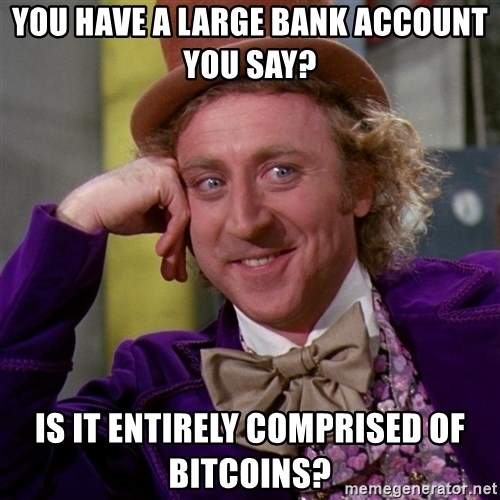 Willy Wonka - You have a large bank account you say? Is it entirely comprised of bitcoins?