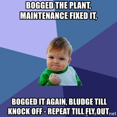 Success Kid - bogged the plant, maintenance fixed it,  bogged it again, bludge till knock off - repeat till fly out