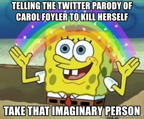 Spongebob - TELLING THE TWITTER PARODY OF CAROL FOYLER TO KILL HERSELF TAKE THAT IMAGINARY PERSON