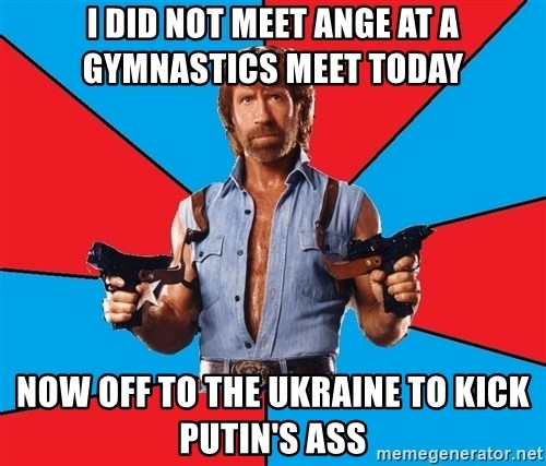 Chuck Norris  - I did not meet ange at a gymnastics meet today now off to the ukraine to kick putin's ass