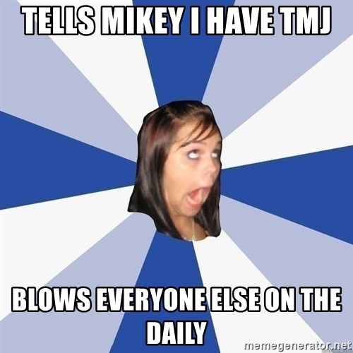 Annoying Facebook Girl - Tells mikey I have tmj Blows everyone else on the daily