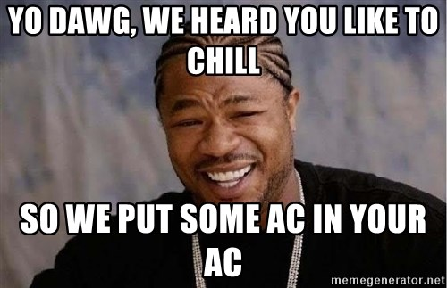 Yo Dawg - yo dawg, we heard you like to chill so we put some ac in your ac