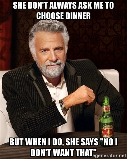 """Dos Equis Guy gives advice - she don't always ask me to choose dinner But when I do, she says """"no I don't want that"""""""