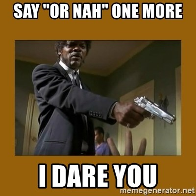 "say what one more time - Say ""or Nah"" one more I dare you"