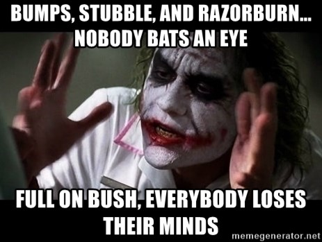 joker mind loss - bumps, stubble, and razorburn... nobody bats an eye full on bush, everybody loses their minds