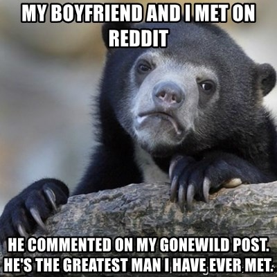 Confession Bear - My boyfriend and i met on reddit he commented on my gonewild post. He's the greatest man i have ever met.